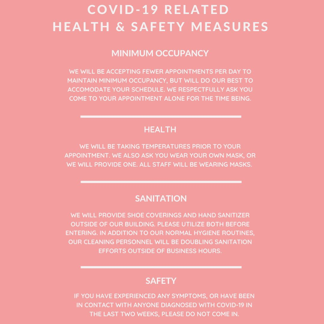 COVID-19 RELATED HEALTH & SAFETY MEASURES  MINIMUM OCCUPANCY  WE WILL BE ACCEPTING FEWER APPOINTMENTS PER DAY TO MAINTAIN MINIMUM OCCUPANCY, BUT WILL DO OUR BEST TO ACCOMMODATE YOUR SCHEDULE. WE RESPECTFULLY ASK YOU COME TO YOUR APPOINTMENT ALONE FOR THE TIME BEING.  HEALTH  WE WILL BE TAKING TEMPERATURES PRIOR TO YOUR APPOINTMENT. WE ALSO ASK YOU WEAR YOUR OWN MASK, OR WE WILL PROVIDE ONE. ALL STAFF WILL BE WEARING MASKS.  SANITATION  WE WILL PROVIDE SHOE COVERINGS AND HAND SANITIZER OUTSIDE OF OUR BUILDING. PLEASE UTILIZE BOTH BEFORE ENTERING. IN ADDITION TO OUR NORMAL HYGIENE ROUTINES, OUR CLEANING PERSONNEL WILL BE DOUBLING SANITATION EFFORTS OUTSIDE OF BUSINESS HOURS.  SAFETY  IF YOU HAVE EXPERIENCED ANY SYMPTOMS, OR HAVE BEEN IN CONTACT WITH ANYONE DIAGNOSED WITH COVID-19 IN THE LAST TWO WEEKS, PLEASE DO NOT COME IN.